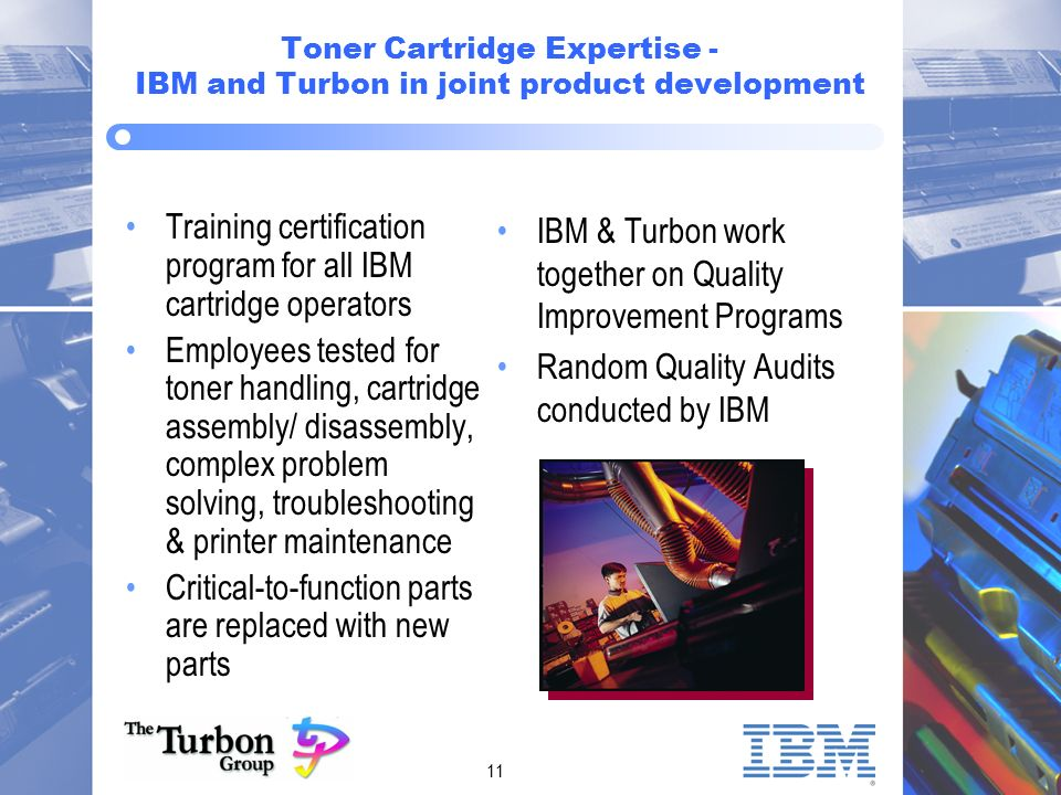 11 Toner Cartridge Expertise - IBM and Turbon in joint product development Training certification program for all IBM cartridge operators Employees tested for toner handling, cartridge assembly/ disassembly, complex problem solving, troubleshooting & printer maintenance Critical-to-function parts are replaced with new parts IBM & Turbon work together on Quality Improvement Programs Random Quality Audits conducted by IBM