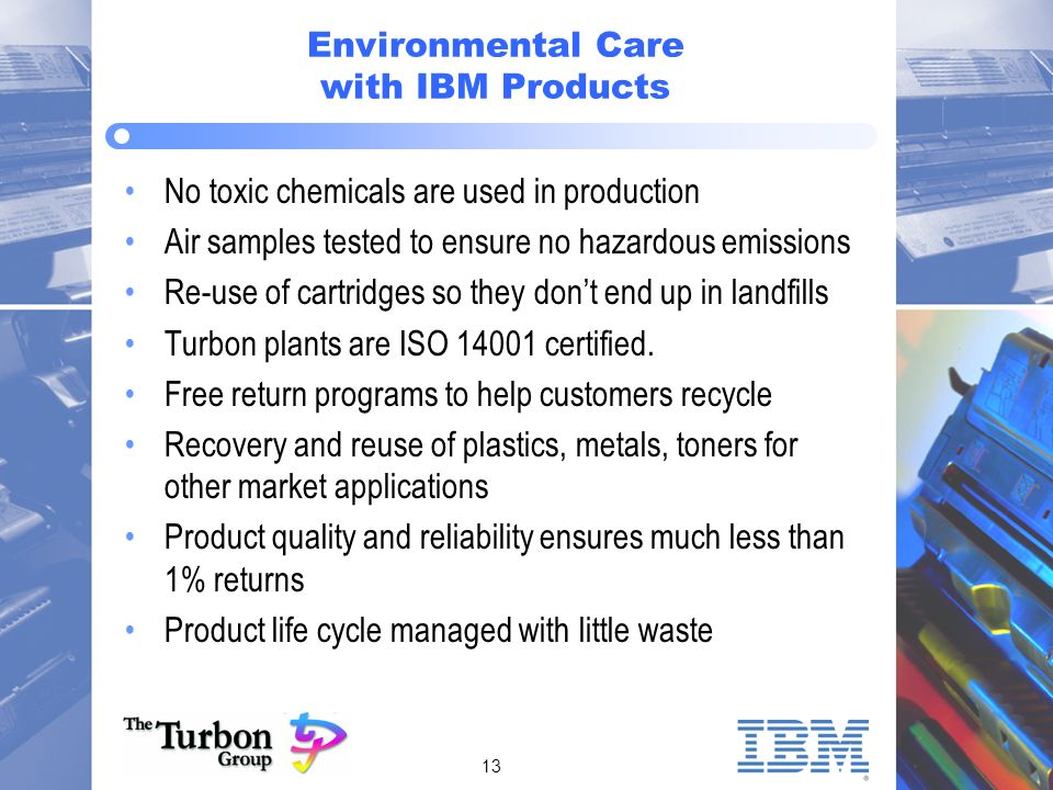 13 Environmental Care with IBM Products No toxic chemicals are used in production Air samples tested to ensure no hazardous emissions Re-use of cartridges so they dont end up in landfills Turbon plants are ISO 14001 certified.