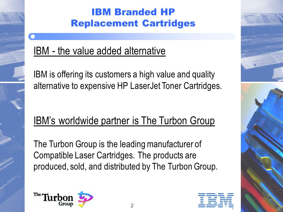 2 IBM Branded HP Replacement Cartridges IBM - the value added alternative IBM is offering its customers a high value and quality alternative to expensive HP LaserJet Toner Cartridges.