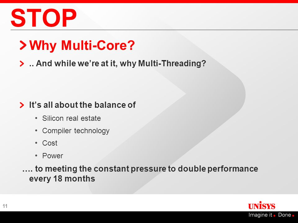 11 STOP Why Multi-Core?.. And while were at it, why Multi-Threading? Its all about the balance of Silicon real estate Compiler technology Cost Power …