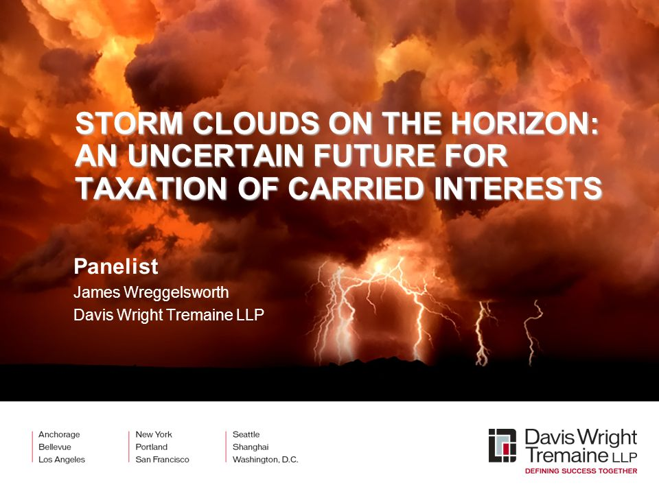 STORM CLOUDS ON THE HORIZON: AN UNCERTAIN FUTURE FOR TAXATION OF CARRIED INTERESTS Panelist James Wreggelsworth Davis Wright Tremaine LLP