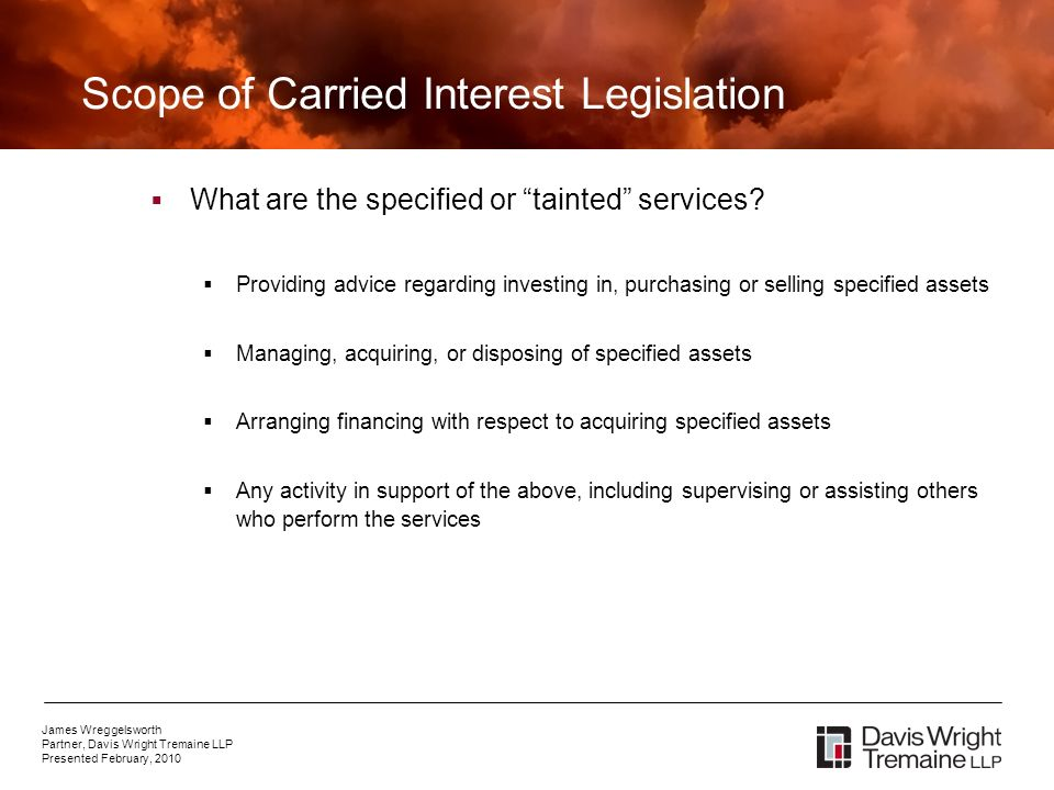 James Wreggelsworth Partner, Davis Wright Tremaine LLP Presented February, 2010 Scope of Carried Interest Legislation What are the specified or tainted services.