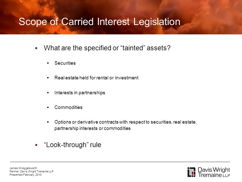 James Wreggelsworth Partner, Davis Wright Tremaine LLP Presented February, 2010 Scope of Carried Interest Legislation What are the specified or tainted assets.
