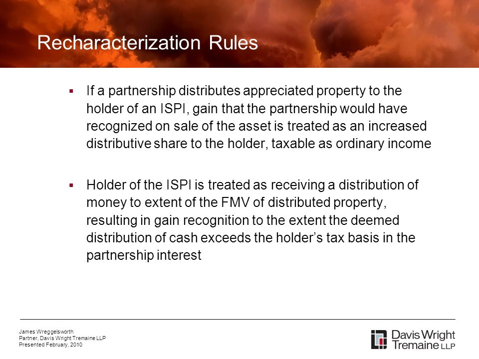 James Wreggelsworth Partner, Davis Wright Tremaine LLP Presented February, 2010 Recharacterization Rules If a partnership distributes appreciated property to the holder of an ISPI, gain that the partnership would have recognized on sale of the asset is treated as an increased distributive share to the holder, taxable as ordinary income Holder of the ISPI is treated as receiving a distribution of money to extent of the FMV of distributed property, resulting in gain recognition to the extent the deemed distribution of cash exceeds the holders tax basis in the partnership interest