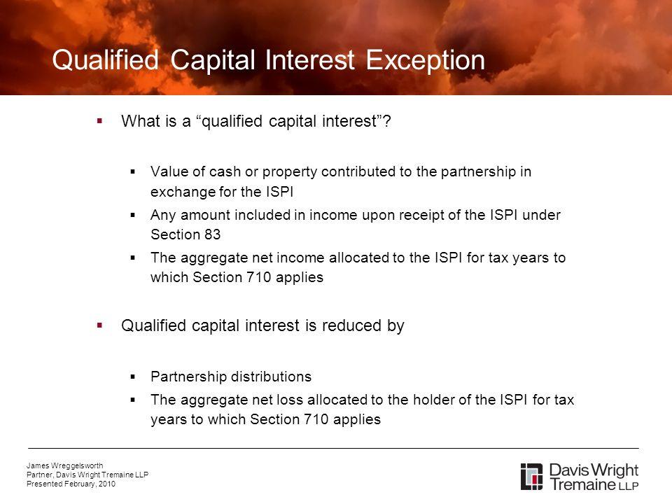 James Wreggelsworth Partner, Davis Wright Tremaine LLP Presented February, 2010 Qualified Capital Interest Exception What is a qualified capital interest.