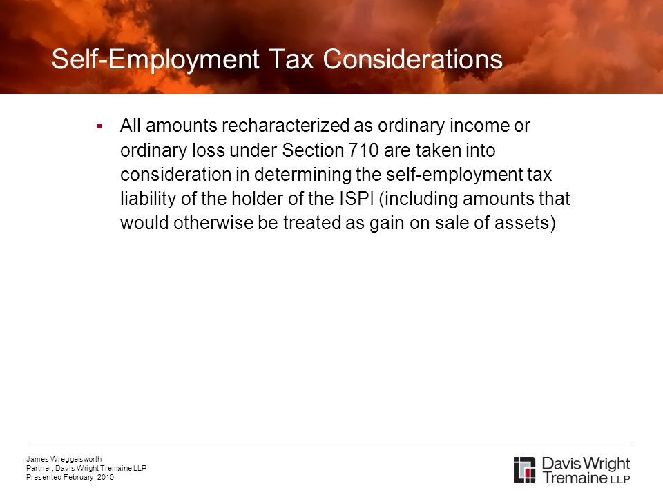 James Wreggelsworth Partner, Davis Wright Tremaine LLP Presented February, 2010 Self-Employment Tax Considerations All amounts recharacterized as ordinary income or ordinary loss under Section 710 are taken into consideration in determining the self-employment tax liability of the holder of the ISPI (including amounts that would otherwise be treated as gain on sale of assets)
