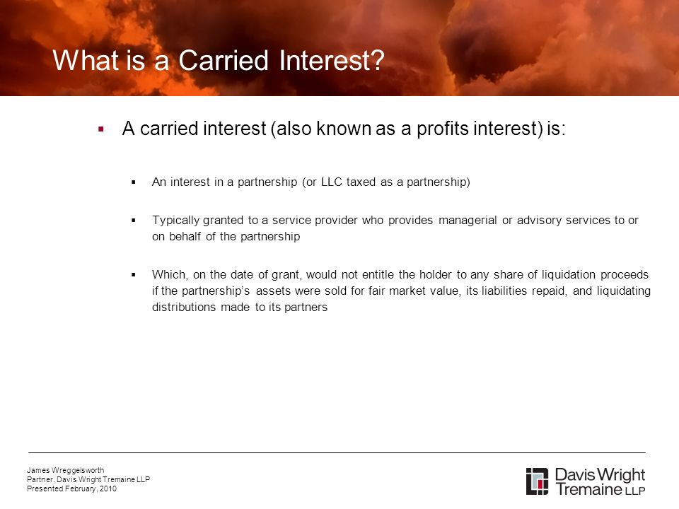 James Wreggelsworth Partner, Davis Wright Tremaine LLP Presented February, 2010 What is a Carried Interest.