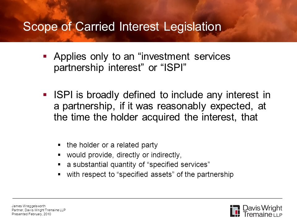 James Wreggelsworth Partner, Davis Wright Tremaine LLP Presented February, 2010 Scope of Carried Interest Legislation Applies only to an investment services partnership interest or ISPI ISPI is broadly defined to include any interest in a partnership, if it was reasonably expected, at the time the holder acquired the interest, that the holder or a related party would provide, directly or indirectly, a substantial quantity of specified services with respect to specified assets of the partnership