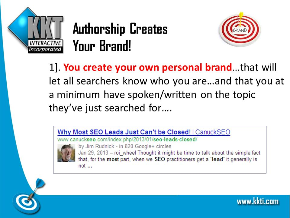 Authorship Creates Your Brand! 1]. You create your own personal brand…that will let all searchers know who you are…and that you at a minimum have spok