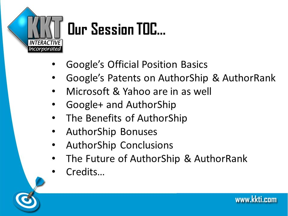 Our Session TOC… Googles Official Position Basics Googles Patents on AuthorShip & AuthorRank Microsoft & Yahoo are in as well Google+ and AuthorShip The Benefits of AuthorShip AuthorShip Bonuses AuthorShip Conclusions The Future of AuthorShip & AuthorRank Credits…