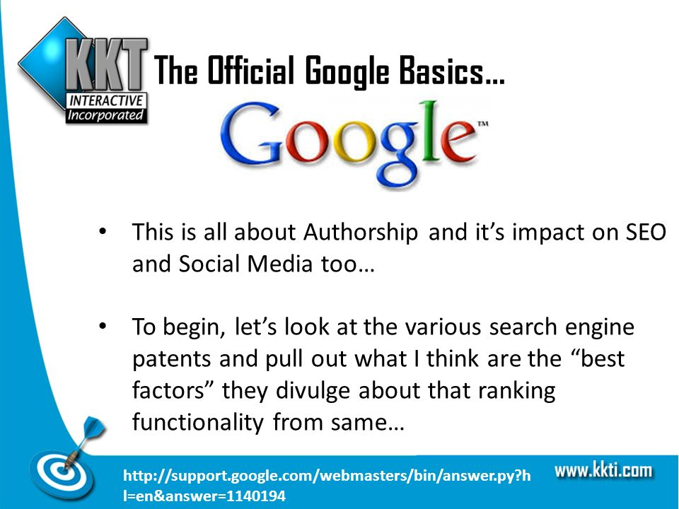 The Official Google Basics… This is all about Authorship and its impact on SEO and Social Media too… To begin, lets look at the various search engine patents and pull out what I think are the best factors they divulge about that ranking functionality from same… http://support.google.com/webmasters/bin/answer.py h l=en&answer=1140194