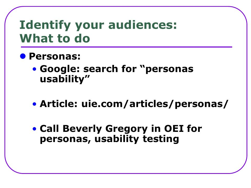 Identify your audiences: What to do Personas: Google: search for personas usability Article: uie.com/articles/personas/ Call Beverly Gregory in OEI for personas, usability testing