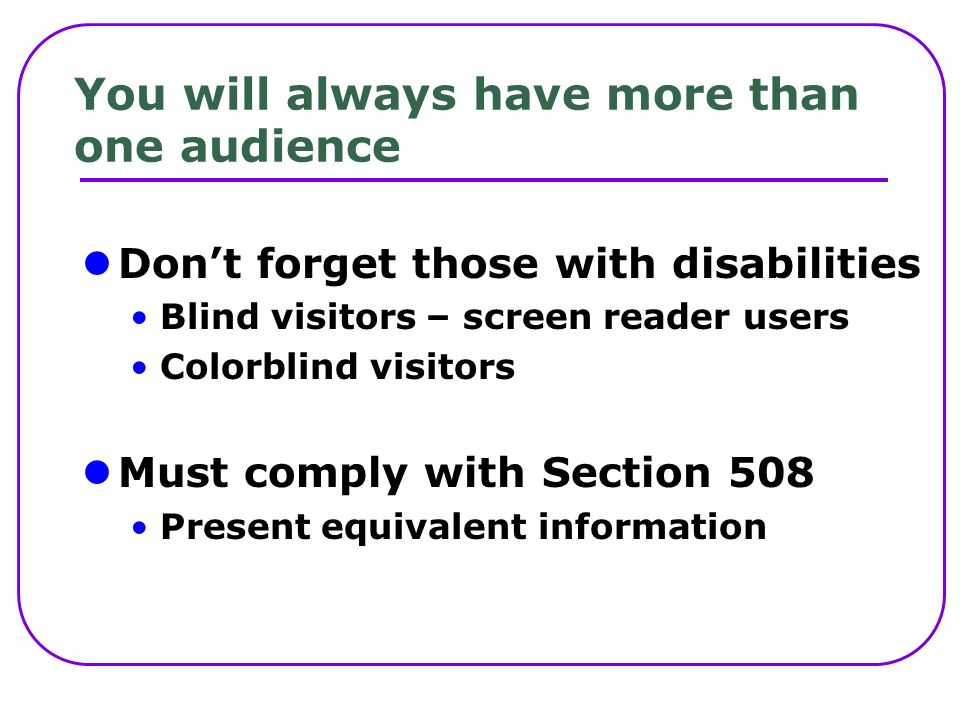 You will always have more than one audience Dont forget those with disabilities Blind visitors – screen reader users Colorblind visitors Must comply with Section 508 Present equivalent information