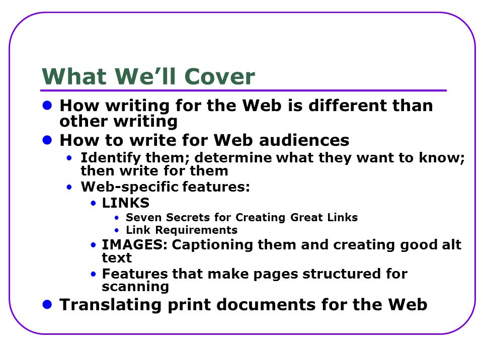 What Well Cover How writing for the Web is different than other writing How to write for Web audiences Identify them; determine what they want to know; then write for them Web-specific features: LINKS Seven Secrets for Creating Great Links Link Requirements IMAGES: Captioning them and creating good alt text Features that make pages structured for scanning Translating print documents for the Web