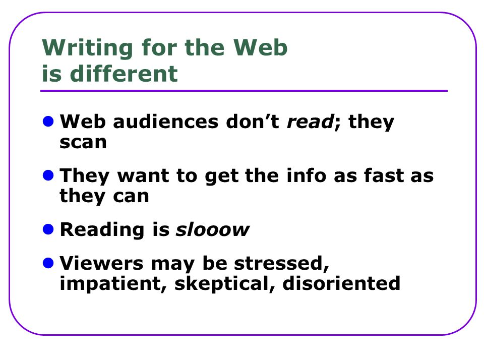 Writing for the Web is different Web audiences dont read; they scan They want to get the info as fast as they can Reading is slooow Viewers may be stressed, impatient, skeptical, disoriented