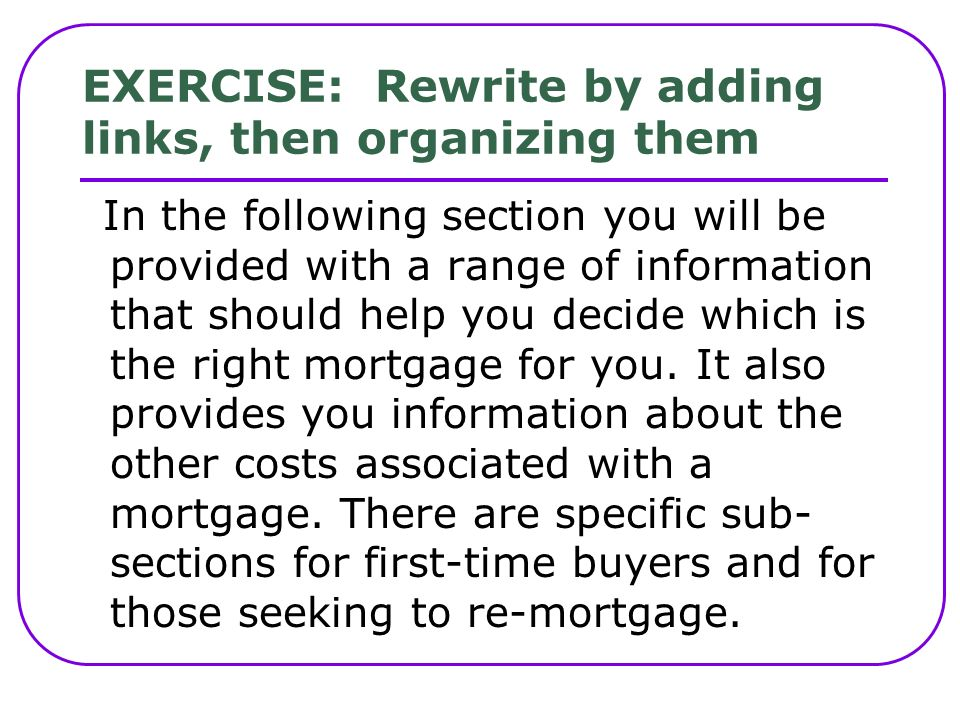 EXERCISE: Rewrite by adding links, then organizing them In the following section you will be provided with a range of information that should help you decide which is the right mortgage for you.