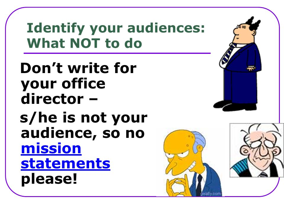 Identify your audiences: What NOT to do Dont write for your office director – s/he is not your audience, so no mission statements please.