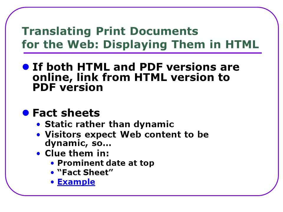Translating Print Documents for the Web: Displaying Them in HTML If both HTML and PDF versions are online, link from HTML version to PDF version Fact sheets Static rather than dynamic Visitors expect Web content to be dynamic, so… Clue them in: Prominent date at top Fact Sheet Example