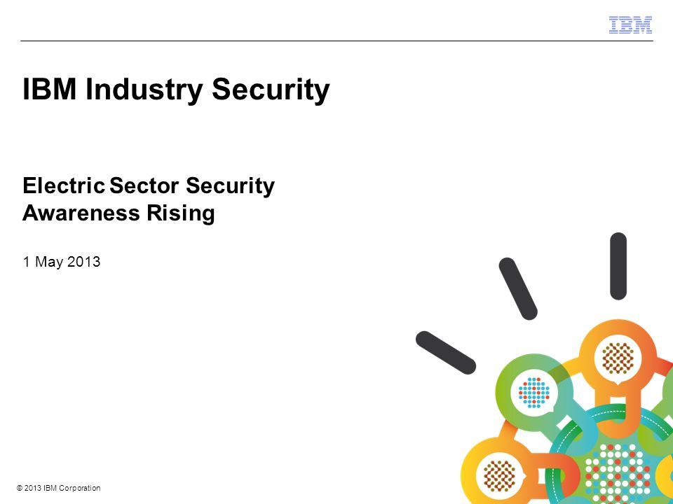 © 2012 IBM Corporation IBM Security Systems 1 © 2013 IBM Corporation Electric Sector Security Awareness Rising 1 May 2013 IBM Industry Security