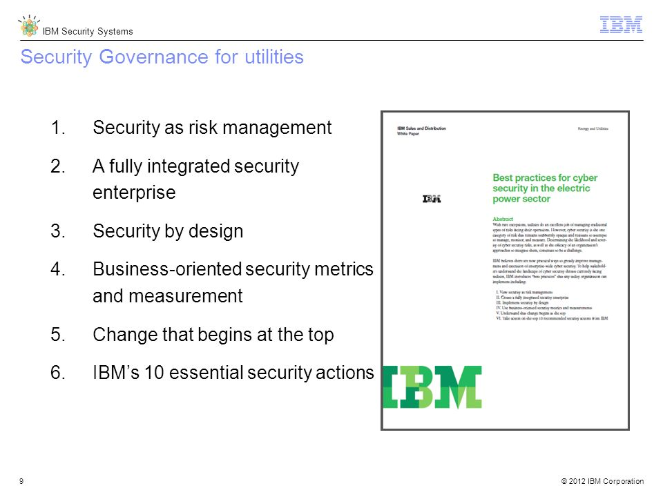© 2012 IBM Corporation IBM Security Systems 9 Security Governance for utilities 1.Security as risk management 2.A fully integrated security enterprise
