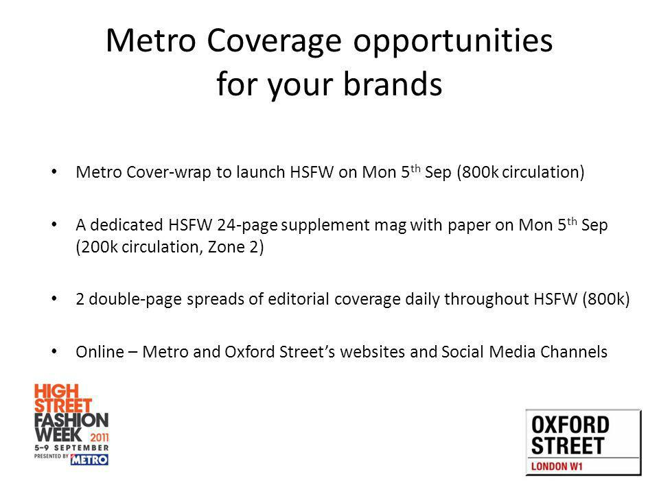 Metro Coverage opportunities for your brands Metro Cover-wrap to launch HSFW on Mon 5 th Sep (800k circulation) A dedicated HSFW 24-page supplement mag with paper on Mon 5 th Sep (200k circulation, Zone 2) 2 double-page spreads of editorial coverage daily throughout HSFW (800k) Online – Metro and Oxford Streets websites and Social Media Channels