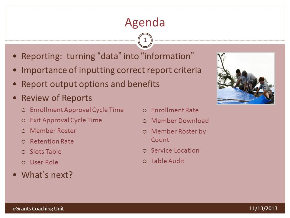 Turning data into information Reporting in My AmeriCorps provides Timely up to date information In formats that are easy to understand Flexible for further analysis Reports in My AmeriCorps delivers powerful information for Making the most informed decisions Monitoring program and/or grantee performance Measuring and improving performance Validating adherence to Corporation policy Retrieving information for the purpose of verification and documentation 2 11/13/2013 eGrants Coaching Unit