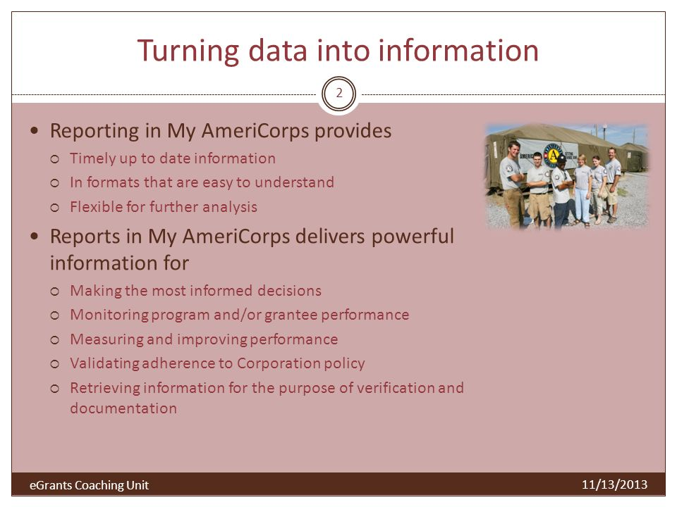 Turning data into information Reporting in My AmeriCorps provides Timely up to date information In formats that are easy to understand Flexible for fu