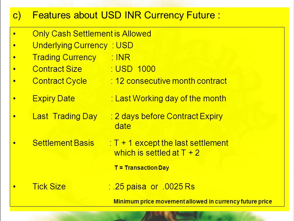 4 c)Features about USD INR Currency Future : Only Cash Settlement is Allowed Underlying Currency : USD Trading Currency : INR Contract Size : USD 1000 Contract Cycle : 12 consecutive month contract Expiry Date : Last Working day of the month Last Trading Day : 2 days before Contract Expiry date Settlement Basis : T + 1 except the last settlement which is settled at T + 2 T = Transaction Day Tick Size :.25 paisa or.0025 Rs Minimum price movement allowed in currency future price