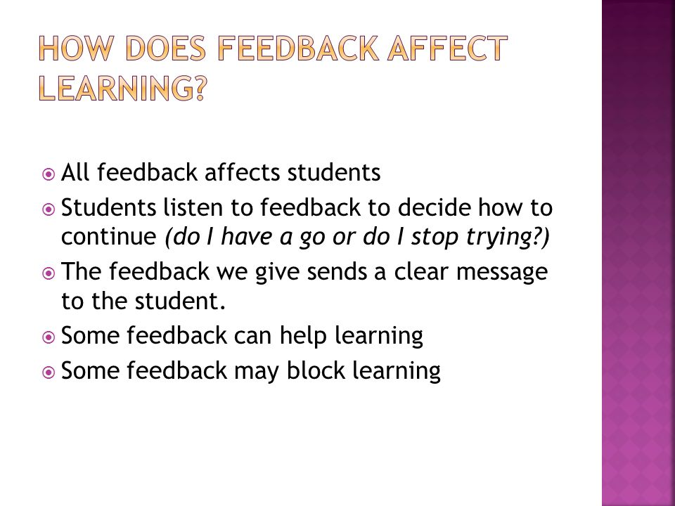 All feedback affects students Students listen to feedback to decide how to continue (do I have a go or do I stop trying ) The feedback we give sends a clear message to the student.