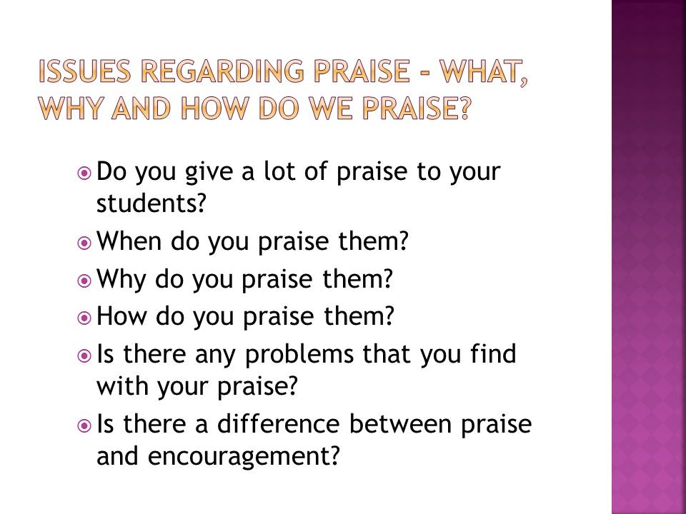Do you give a lot of praise to your students. When do you praise them.