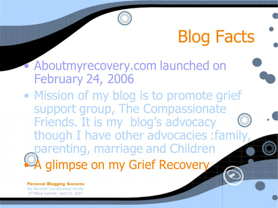 Personal Blogging Success By Noemi Lardizabal-Dado 3 rd IBlog Summit, April 13, 2007 Blog Facts Aboutmyrecovery.com launched on February 24, 2006 Mission of my blog is to promote grief support group, The Compassionate Friends.