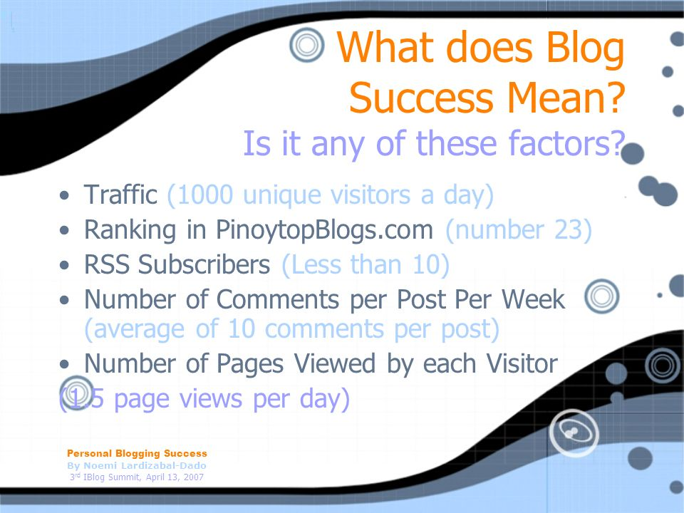 Personal Blogging Success By Noemi Lardizabal-Dado 3 rd IBlog Summit, April 13, 2007 What does Blog Success Mean? Is it any of these factors? Traffic