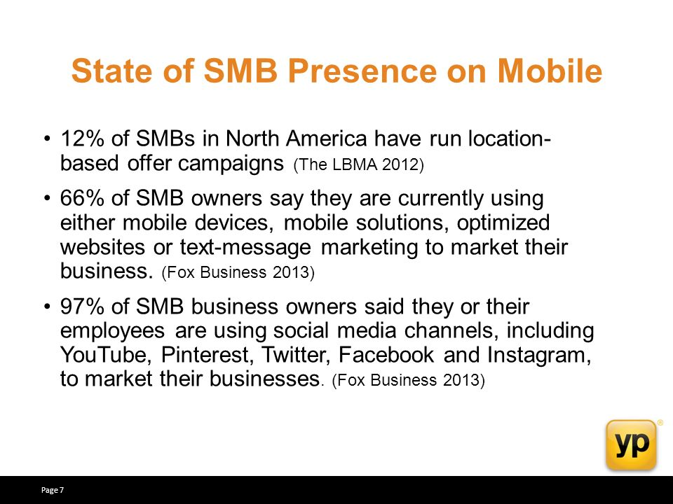 State of SMB Presence on Mobile 12% of SMBs in North America have run location- based offer campaigns (The LBMA 2012) 66% of SMB owners say they are currently using either mobile devices, mobile solutions, optimized websites or text-message marketing to market their business.