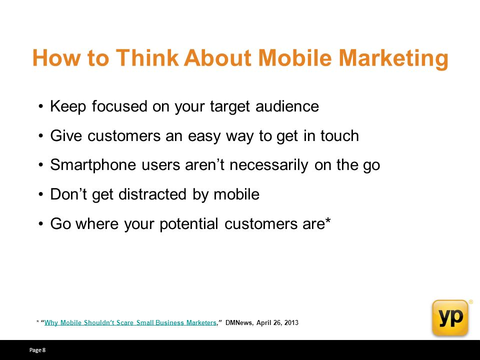 How to Think About Mobile Marketing Keep focused on your target audience Give customers an easy way to get in touch Smartphone users arent necessarily on the go Dont get distracted by mobile Go where your potential customers are* * Why Mobile Shouldnt Scare Small Business Marketers, DMNews, April 26, 2013Why Mobile Shouldnt Scare Small Business Marketers Page 8