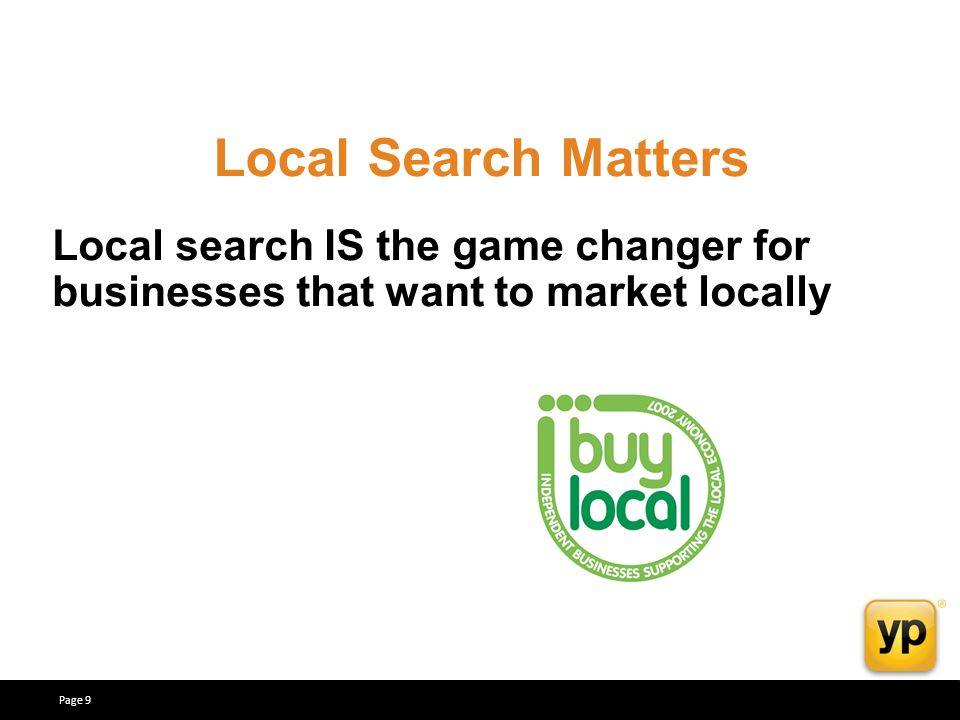 Local search IS the game changer for businesses that want to market locally Local Search Matters Page 9
