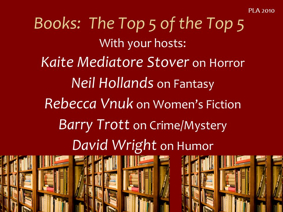 Books: The Top 5 of the Top 5 With your hosts: Kaite Mediatore Stover on Horror Neil Hollands on Fantasy Rebecca Vnuk on Womens Fiction Barry Trott on Crime/Mystery David Wright on Humor PLA 2010