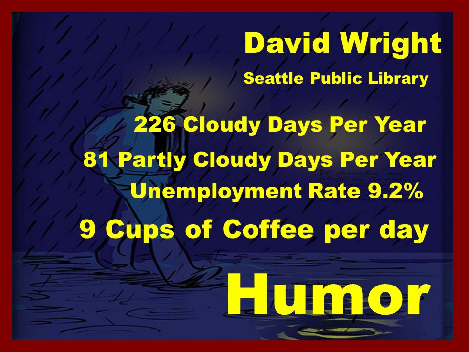 David Wright 81 Partly Cloudy Days Per Year 226 Cloudy Days Per Year Unemployment Rate 9.2% Seattle Public Library 9 Cups of Coffee per day Humor