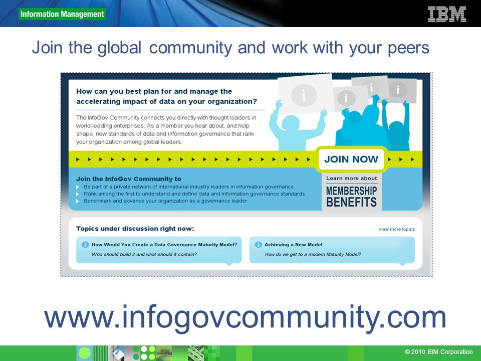 © 2010 IBM Corporation Join the global community and work with your peers www.infogovcommunity.com
