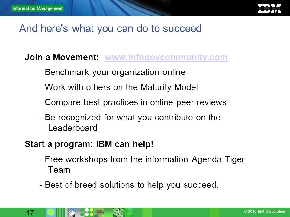 © 2010 IBM Corporation 17 And here's what you can do to succeed Join a Movement: www.infogovcommunity.comwww.infogovcommunity.com - Benchmark your org