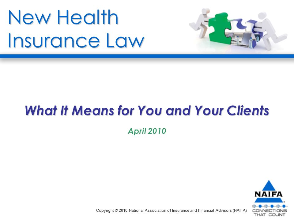 New Health Insurance Law What It Means for You and Your Clients April 2010 Copyright © 2010 National Association of Insurance and Financial Advisors (NAIFA)