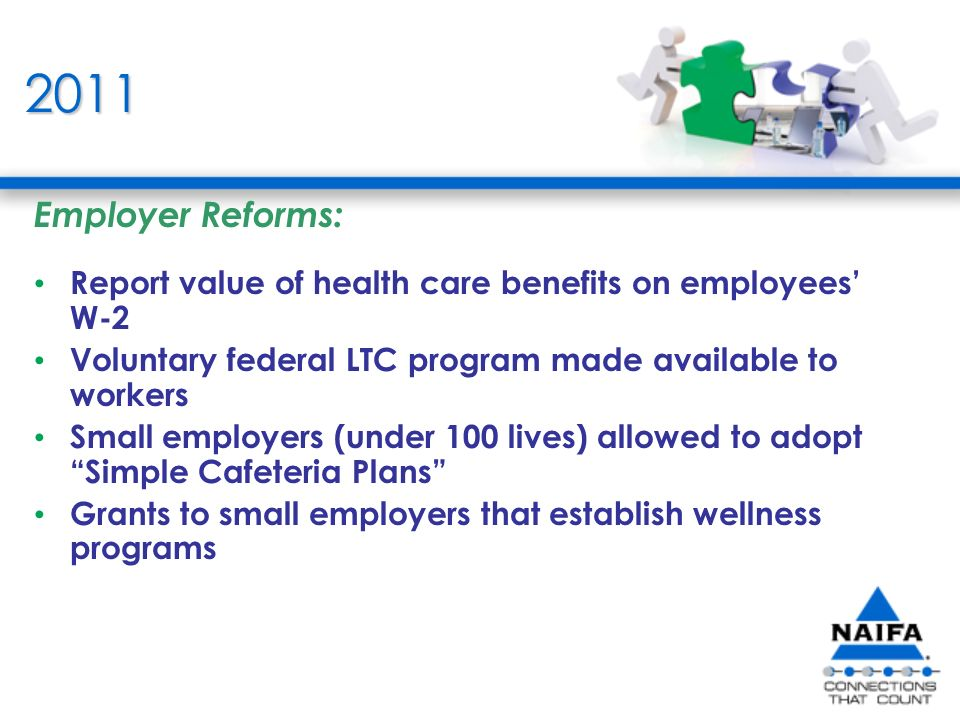 2011 Employer Reforms: Report value of health care benefits on employees W-2 Voluntary federal LTC program made available to workers Small employers (under 100 lives) allowed to adopt Simple Cafeteria Plans Grants to small employers that establish wellness programs
