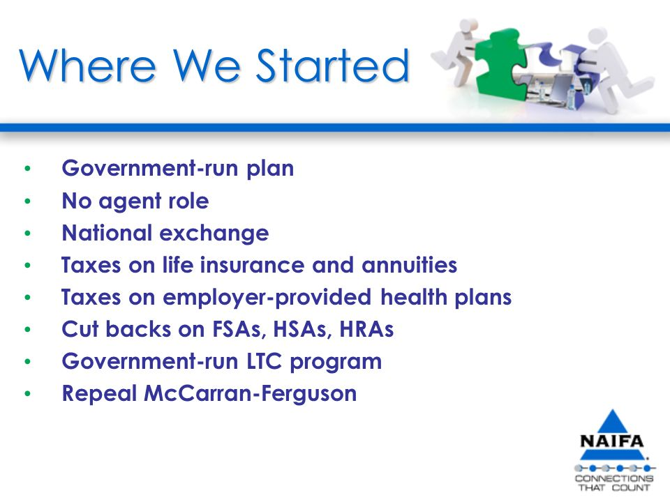 Where We Started Government-run plan No agent role National exchange Taxes on life insurance and annuities Taxes on employer-provided health plans Cut backs on FSAs, HSAs, HRAs Government-run LTC program Repeal McCarran-Ferguson