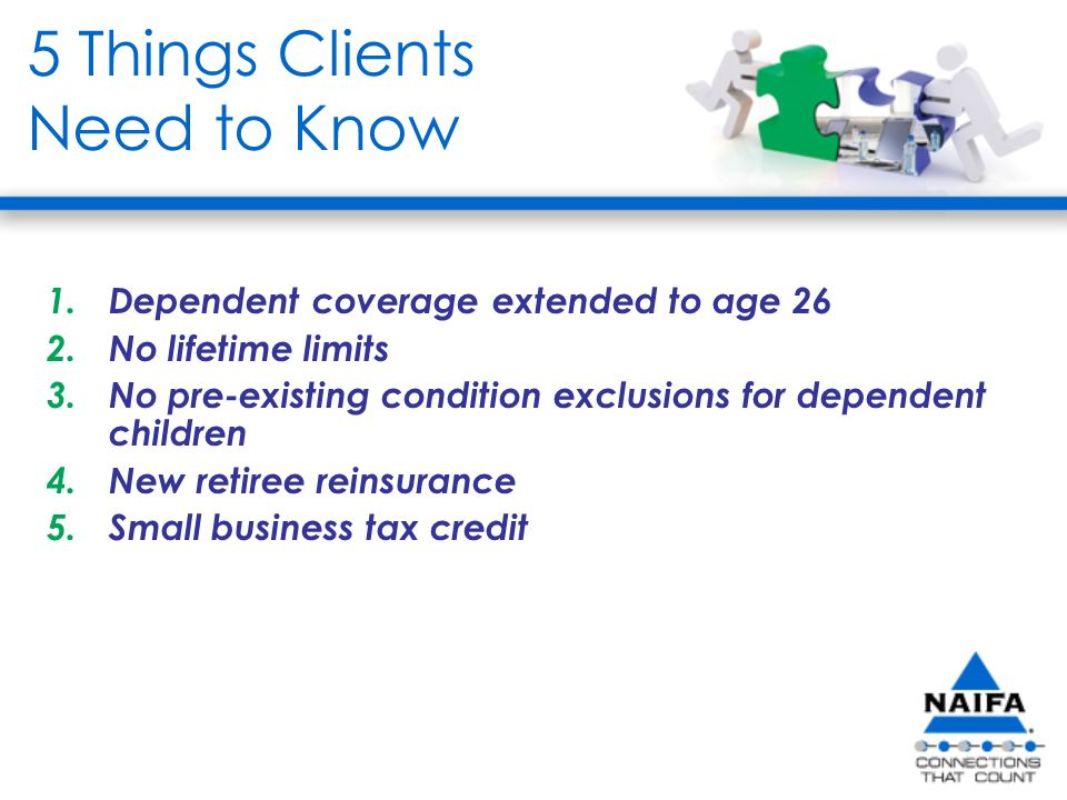 5 Things Clients Need to Know 1.Dependent coverage extended to age 26 2.No lifetime limits 3.No pre-existing condition exclusions for dependent children 4.New retiree reinsurance 5.Small business tax credit