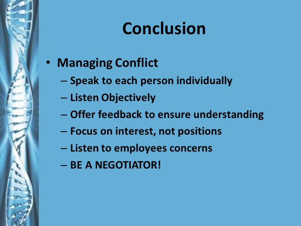 Conclusion Managing Conflict – Speak to each person individually – Listen Objectively – Offer feedback to ensure understanding – Focus on interest, not positions – Listen to employees concerns – BE A NEGOTIATOR!