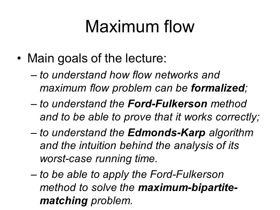 Maximum flow Main goals of the lecture: –to understand how flow networks and maximum flow problem can be formalized; –to understand the Ford-Fulkerson method and to be able to prove that it works correctly; –to understand the Edmonds-Karp algorithm and the intuition behind the analysis of its worst-case running time.