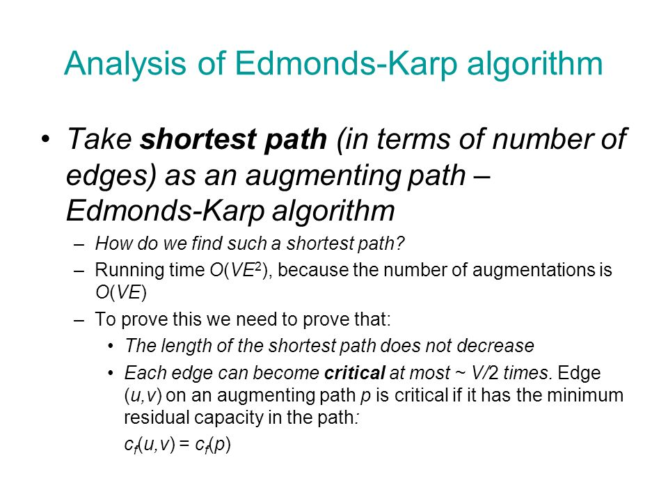 Analysis of Edmonds-Karp algorithm Take shortest path (in terms of number of edges) as an augmenting path – Edmonds-Karp algorithm –How do we find such a shortest path.