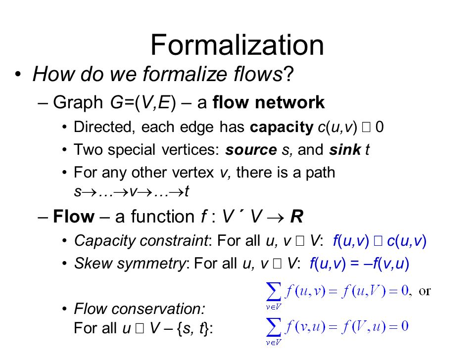 Formalization How do we formalize flows? –Graph G=(V,E) – a flow network Directed, each edge has capacity c(u,v) 0 Two special vertices: source s, and