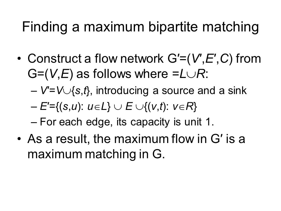 Finding a maximum bipartite matching Construct a flow network G=(V,E,C) from G=(V,E) as follows where =L R: –V=V {s,t}, introducing a source and a sink –E={(s,u): u L} E {(v,t): v R} –For each edge, its capacity is unit 1.