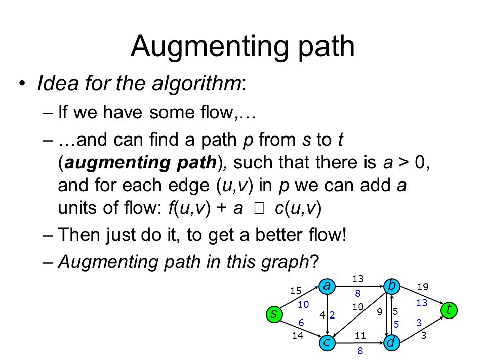 Augmenting path Idea for the algorithm: –If we have some flow,… –…and can find a path p from s to t (augmenting path), such that there is a > 0, and for each edge (u,v) in p we can add a units of flow: f(u,v) + a c(u,v) –Then just do it, to get a better flow.