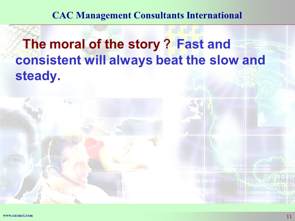 www.cacmci.com CAC Management Consultants International 11 The moral of the story Fast and consistent will always beat the slow and steady.